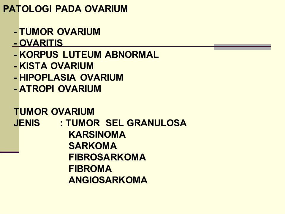 PATOLOGI PADA OVARIUM - TUMOR OVARIUM - OVARITIS - KORPUS LUTEUM ABNORMAL - KISTA OVARIUM - HIPOPLASIA OVARIUM - ATROPI OVARIUM TUMOR OVARIUM JENIS :