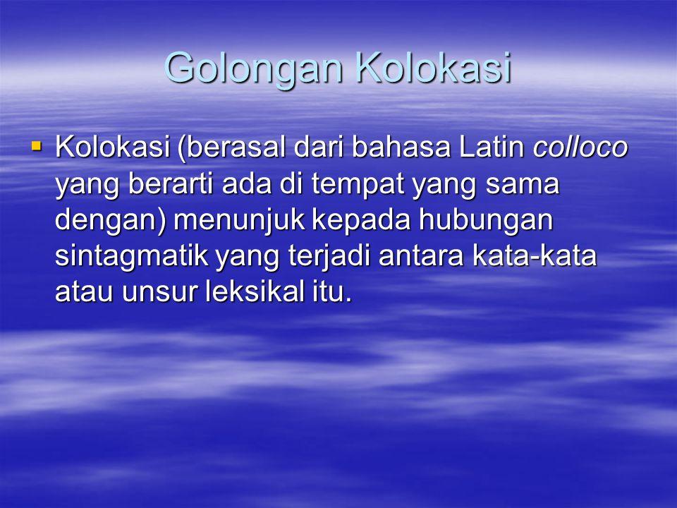 Golongan Kolokasi  Kolokasi (berasal dari bahasa Latin colloco yang berarti ada di tempat yang sama dengan) menunjuk kepada hubungan sintagmatik yang