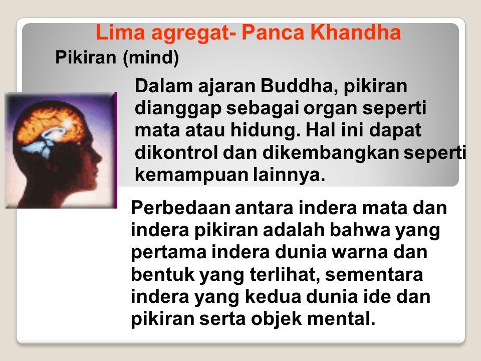 Lima agregat- Panca Khandha Pikiran (mind) Dalam ajaran Buddha, pikiran dianggap sebagai organ seperti mata atau hidung. Hal ini dapat dikontrol dan d