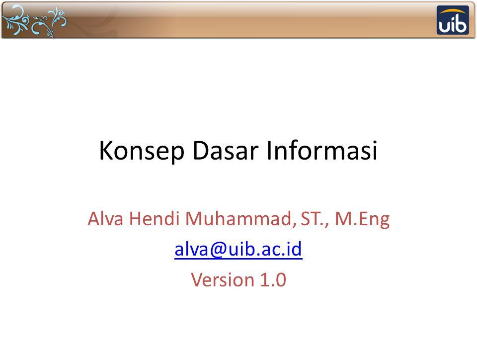 Konsep Dasar Informasi Alva Hendi Muhammad, ST., M.Eng alva@uib.ac.id Version 1.0