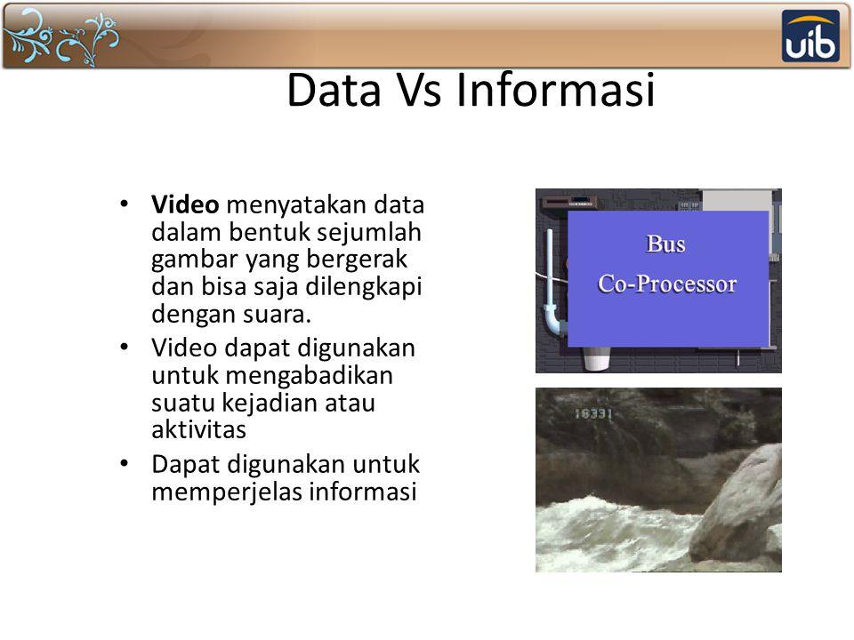 Data Vs Informasi Video menyatakan data dalam bentuk sejumlah gambar yang bergerak dan bisa saja dilengkapi dengan suara.