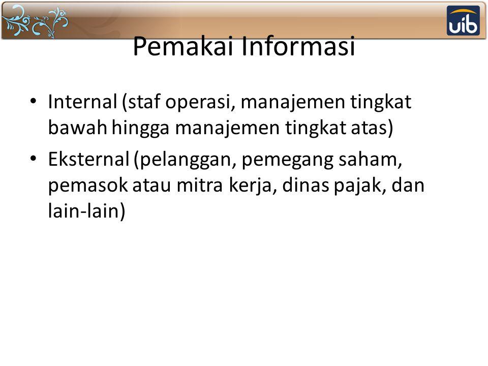 Pemakai Informasi Internal (staf operasi, manajemen tingkat bawah hingga manajemen tingkat atas) Eksternal (pelanggan, pemegang saham, pemasok atau mitra kerja, dinas pajak, dan lain-lain)