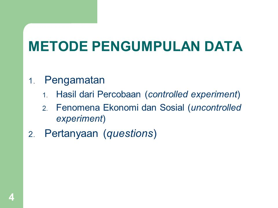 4 METODE PENGUMPULAN DATA 1. Pengamatan 1. Hasil dari Percobaan (controlled experiment) 2. Fenomena Ekonomi dan Sosial (uncontrolled experiment) 2. Pe
