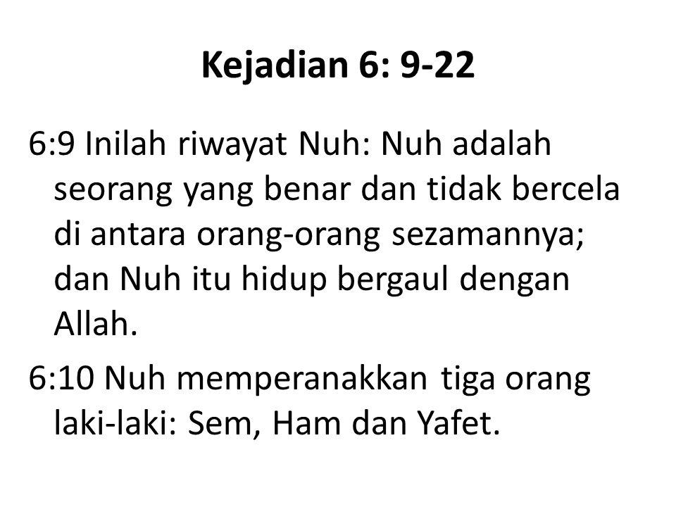 Kejadian 6: 9-22 6:9 Inilah riwayat Nuh: Nuh adalah seorang yang benar dan tidak bercela di antara orang-orang sezamannya; dan Nuh itu hidup bergaul d
