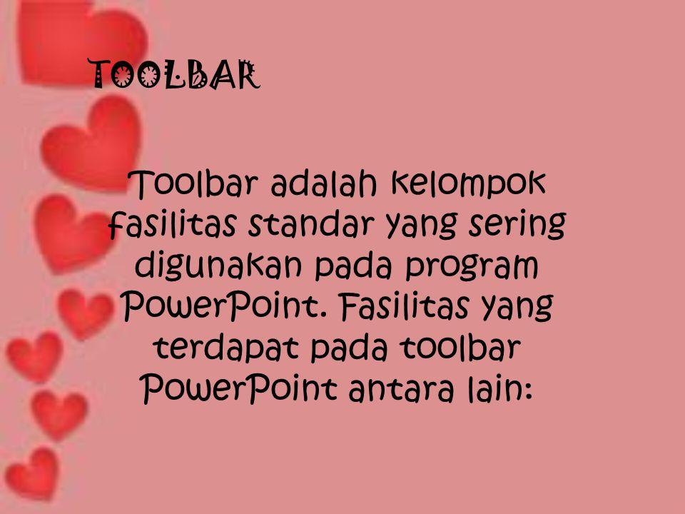 TOOLBAR Toolbar adalah kelompok fasilitas standar yang sering digunakan pada program PowerPoint. Fasilitas yang terdapat pada toolbar PowerPoint antar