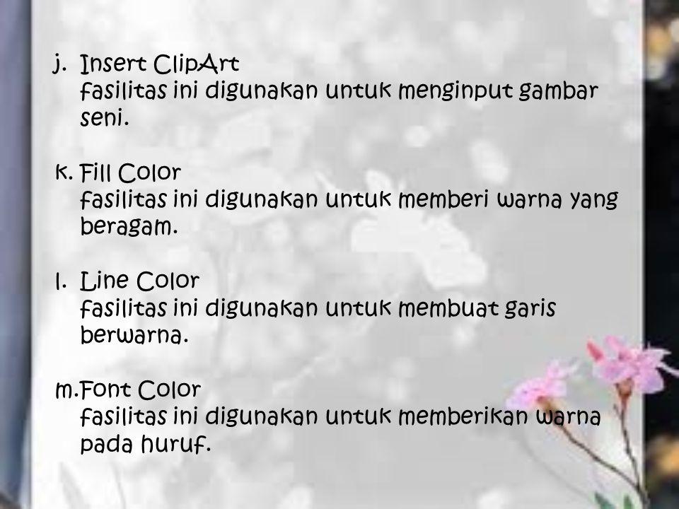 j.Insert ClipArt fasilitas ini digunakan untuk menginput gambar seni. k.Fill Color fasilitas ini digunakan untuk memberi warna yang beragam. l.Line Co
