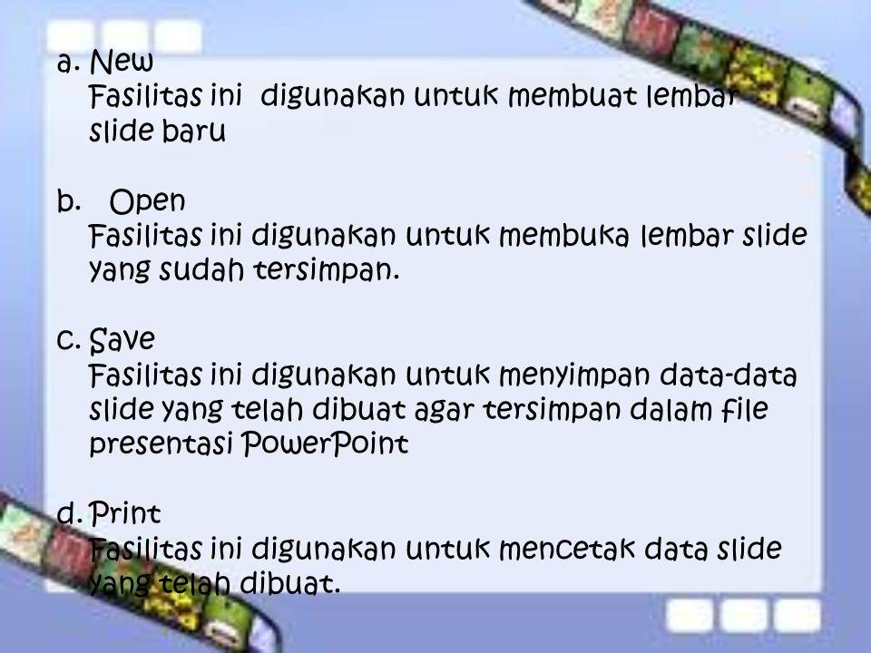 a.New Fasilitas ini digunakan untuk membuat lembar slide baru b. Open Fasilitas ini digunakan untuk membuka lembar slide yang sudah tersimpan. c.Save