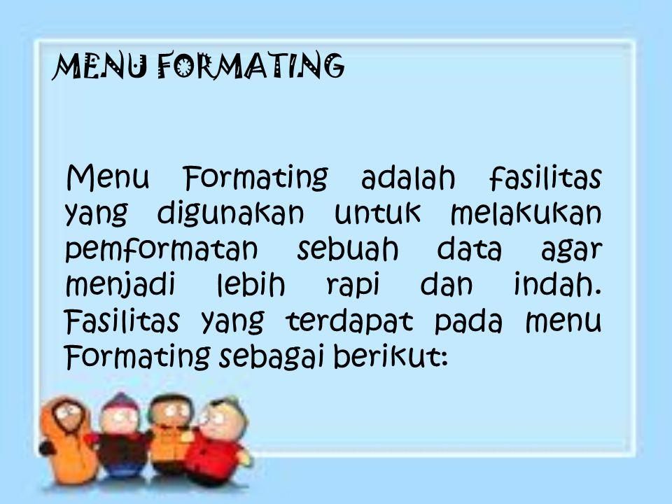 MENU FORMATING Menu Formating adalah fasilitas yang digunakan untuk melakukan pemformatan sebuah data agar menjadi lebih rapi dan indah. Fasilitas yan