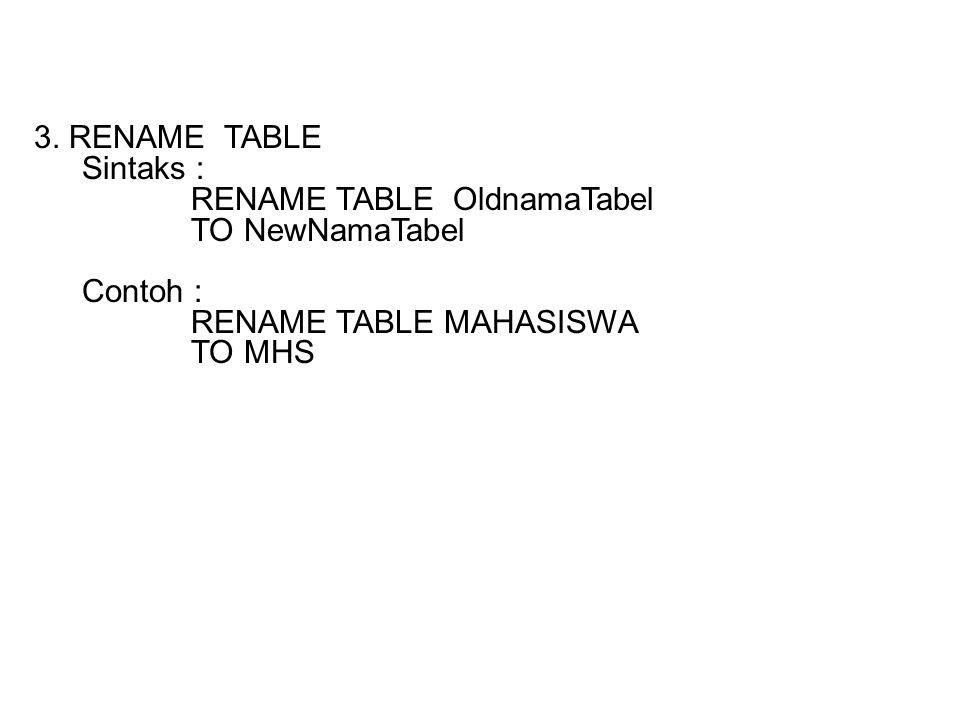 3. RENAME TABLE Sintaks : RENAME TABLE OldnamaTabel TO NewNamaTabel Contoh : RENAME TABLE MAHASISWA TO MHS