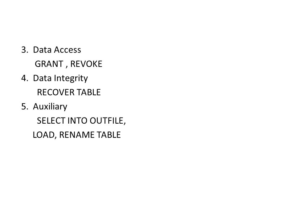 3. Data Access GRANT, REVOKE 4. Data Integrity RECOVER TABLE 5. Auxiliary SELECT INTO OUTFILE, LOAD, RENAME TABLE