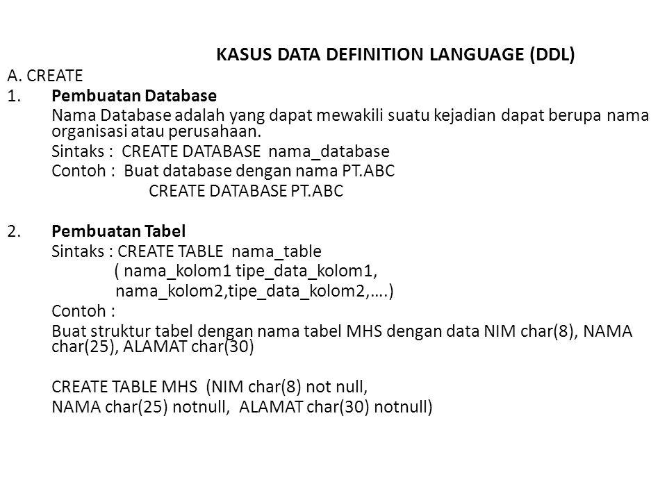 3.Pembuatan Index Sintaks : CREATE [UNIQUE] INDEX nama_index ON nama_table (nama_kolom) ; Contoh : Buat index data mahasiswa berdasarkan NIM dengan nama MHSIDX Dimana NIM tidak boleh sama CREATE UNIQUE INDEX MHSIDX ON MHS(NIM) 4.Pembuatan View Sintaks : CREATE VIEW nama_view [ (nama_kolom1,….) ] AS SELECT statement [WITH CHECK OPTION] ; Contoh : Buat view dengan nama MHSVIEW yang berisi semua data mahasiswa CREATE VIEW MHSVIEW AS SELECT * FROM MHS