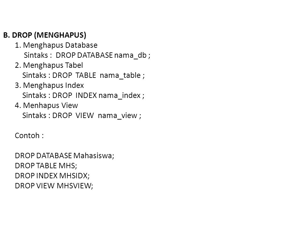 B. DROP (MENGHAPUS) 1. Menghapus Database Sintaks : DROP DATABASE nama_db ; 2. Menghapus Tabel Sintaks : DROP TABLE nama_table ; 3. Menghapus Index Si