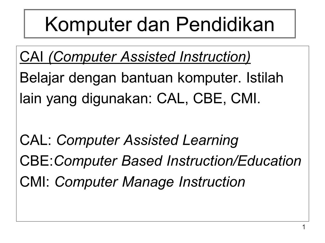1 Komputer dan Pendidikan CAI (Computer Assisted Instruction) Belajar dengan bantuan komputer. Istilah lain yang digunakan: CAL, CBE, CMI. CAL: Comput