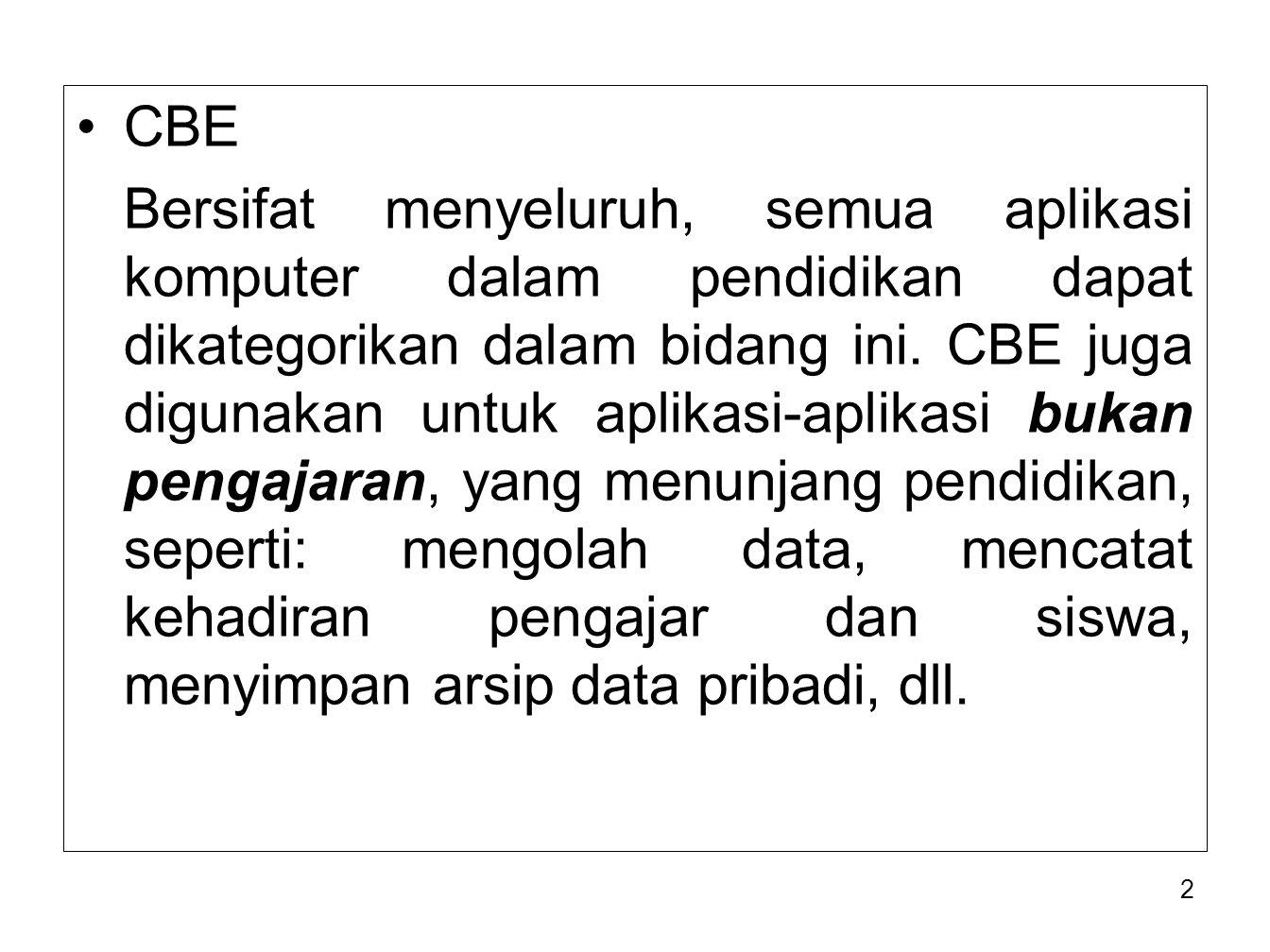 2 CBE Bersifat menyeluruh, semua aplikasi komputer dalam pendidikan dapat dikategorikan dalam bidang ini. CBE juga digunakan untuk aplikasi-aplikasi b