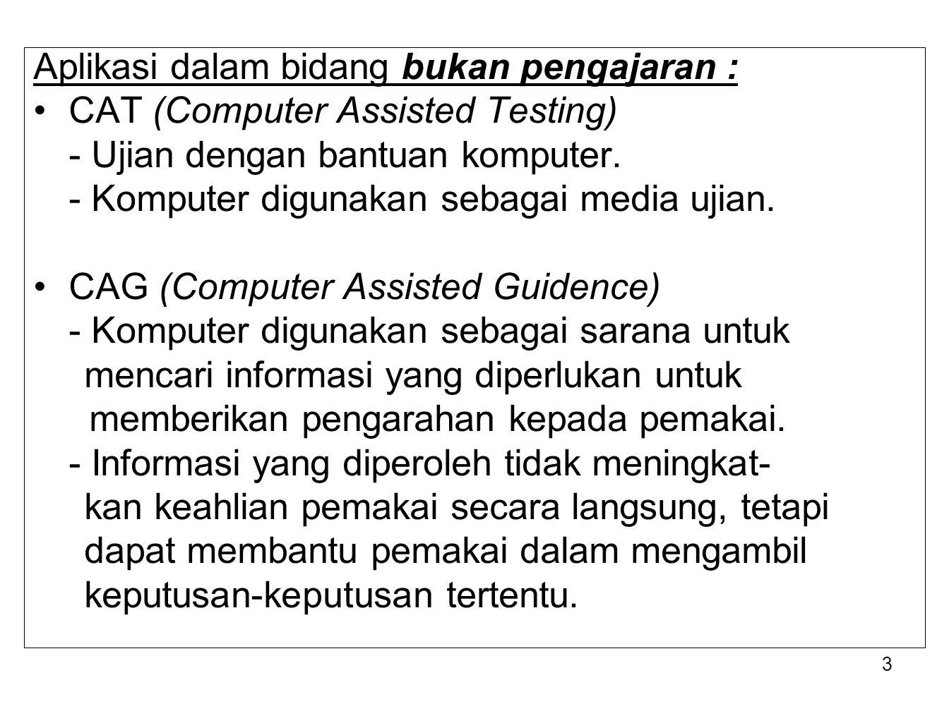 3 Aplikasi dalam bidang bukan pengajaran : CAT (Computer Assisted Testing) - Ujian dengan bantuan komputer. - Komputer digunakan sebagai media ujian.