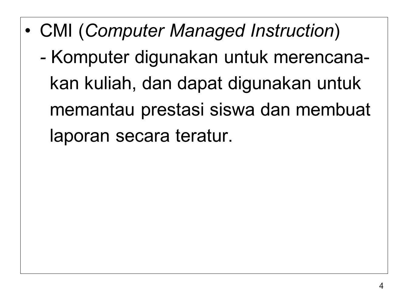 4 CMI (Computer Managed Instruction) - Komputer digunakan untuk merencana- kan kuliah, dan dapat digunakan untuk memantau prestasi siswa dan membuat l