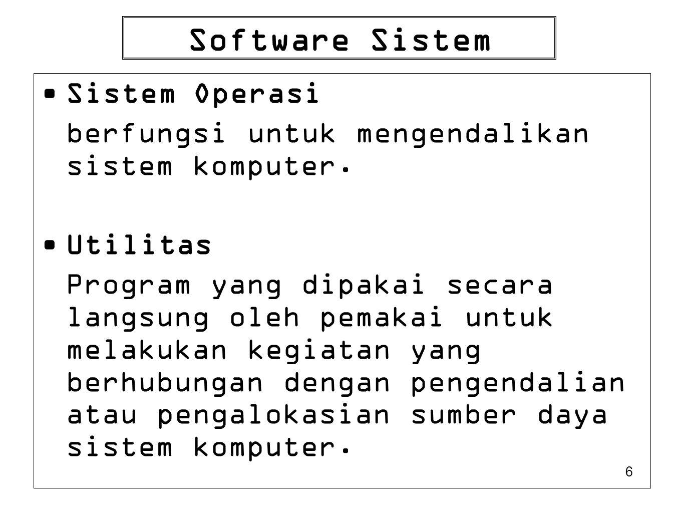 6 Software Sistem Sistem Operasi berfungsi untuk mengendalikan sistem komputer. Utilitas Program yang dipakai secara langsung oleh pemakai untuk melak