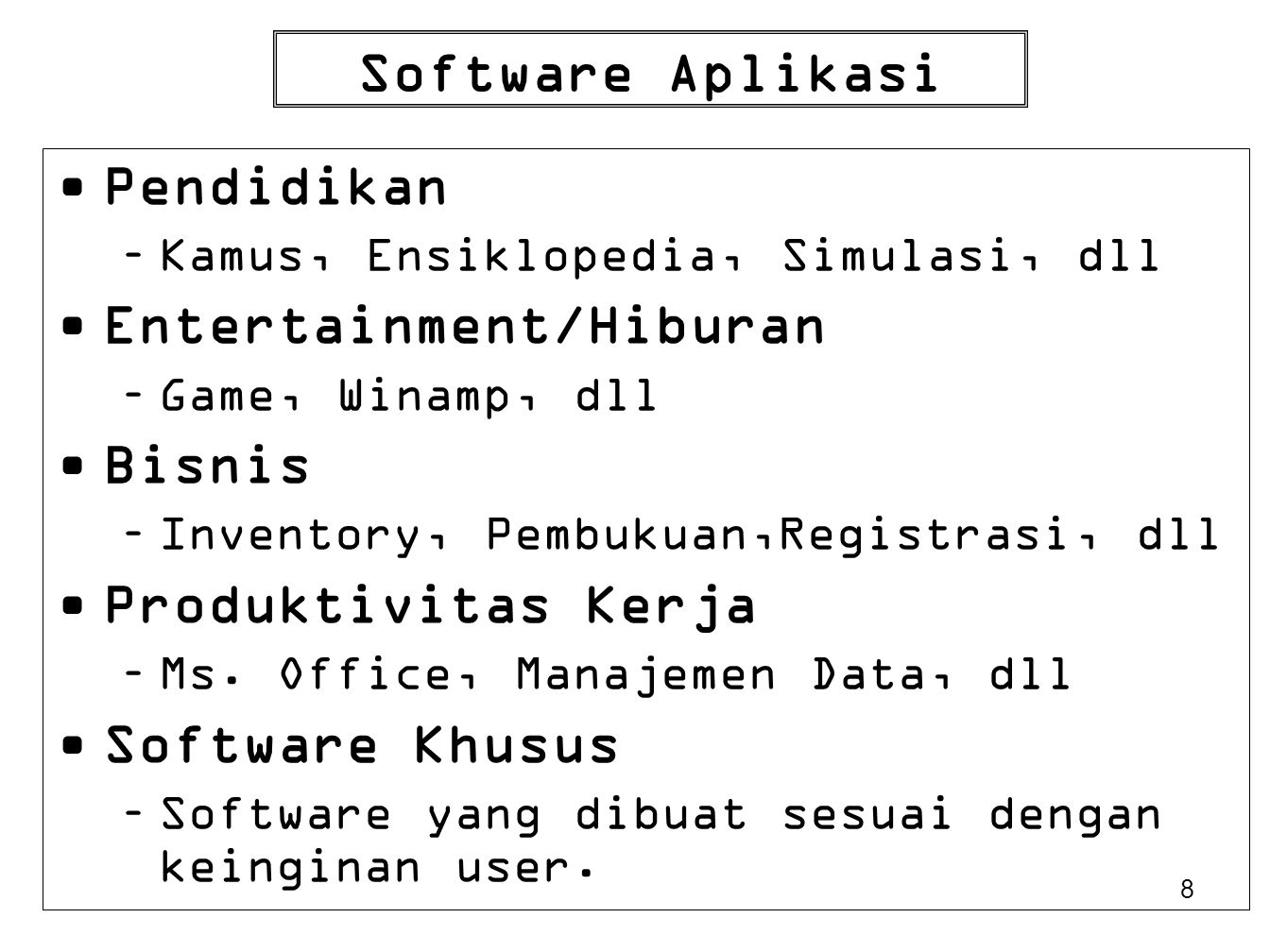 8 Software Aplikasi Pendidikan –Kamus, Ensiklopedia, Simulasi, dll Entertainment/Hiburan –Game, Winamp, dll Bisnis –Inventory, Pembukuan,Registrasi, d