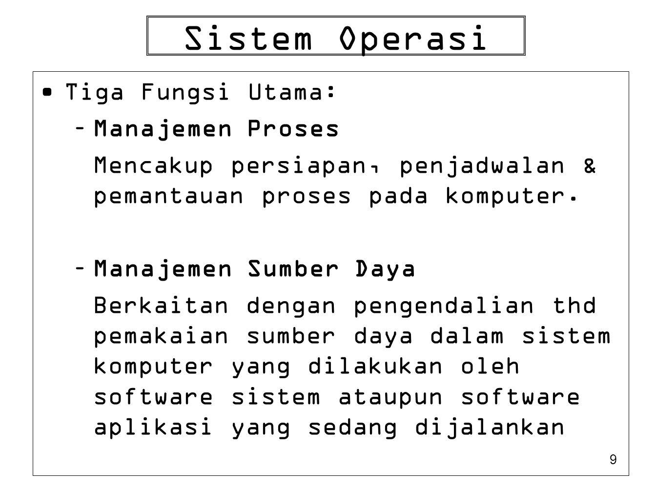 9 Sistem Operasi Tiga Fungsi Utama: –Manajemen Proses Mencakup persiapan, penjadwalan & pemantauan proses pada komputer. –Manajemen Sumber Daya Berkai