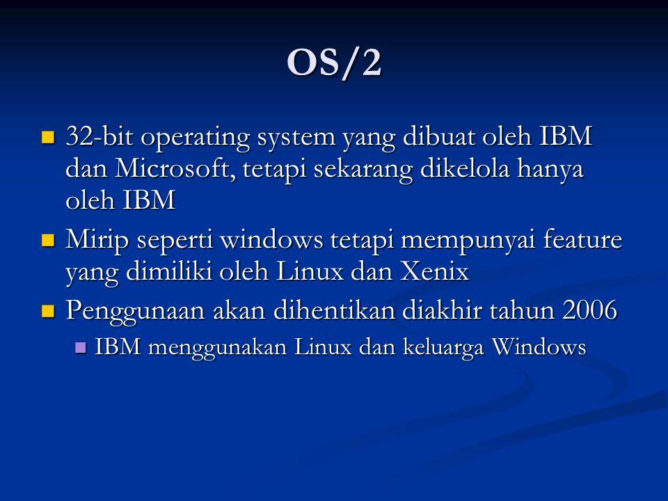 OS/2 32-bit operating system yang dibuat oleh IBM dan Microsoft, tetapi sekarang dikelola hanya oleh IBM 32-bit operating system yang dibuat oleh IBM dan Microsoft, tetapi sekarang dikelola hanya oleh IBM Mirip seperti windows tetapi mempunyai feature yang dimiliki oleh Linux dan Xenix Mirip seperti windows tetapi mempunyai feature yang dimiliki oleh Linux dan Xenix Penggunaan akan dihentikan diakhir tahun 2006 Penggunaan akan dihentikan diakhir tahun 2006 IBM menggunakan Linux dan keluarga Windows IBM menggunakan Linux dan keluarga Windows