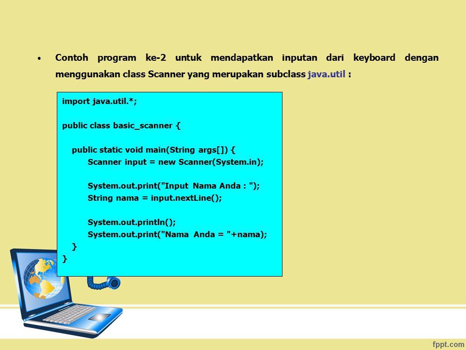 Contoh program ke-2 untuk mendapatkan inputan dari keyboard dengan menggunakan class Scanner yang merupakan subclass java.util : import java.util.*; p