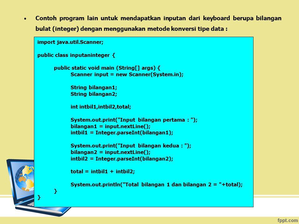 Contoh program lain untuk mendapatkan inputan dari keyboard berupa bilangan bulat (integer) dengan menggunakan metode konversi tipe data : import java