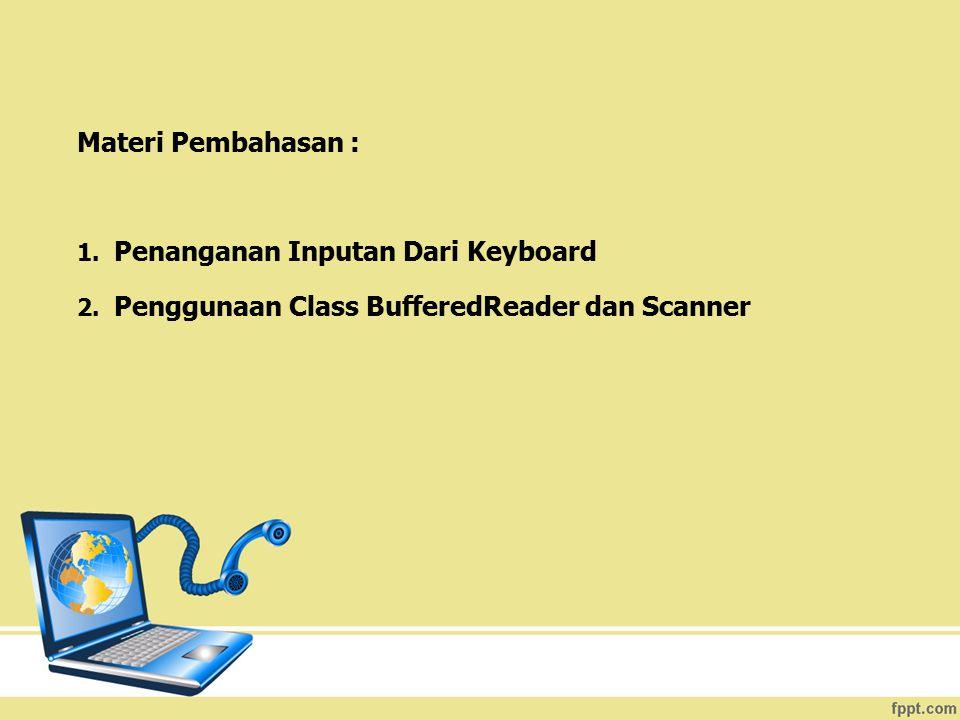 Contoh program lain untuk mendapatkan nilai yang di inputkan user dan menjumlahkannya : (simpan file program java anda dengan nama : penjumlahan.java) import java.io.*; import java.util.Scanner; public class penjumlahan { public static void main (String[] args) { Scanner input = new Scanner(System.in); int bilangan1; int bilangan2; int total; System.out.print( Input bilangan pertama : ); bilangan1 = input.nextInt(); System.out.print( Input bilangan kedua : ); bilangan2 = input.nextInt(); total = bilangan1 + bilangan2; System.out.print( Total bilangan 1 dan bilangan 2 = +total); }