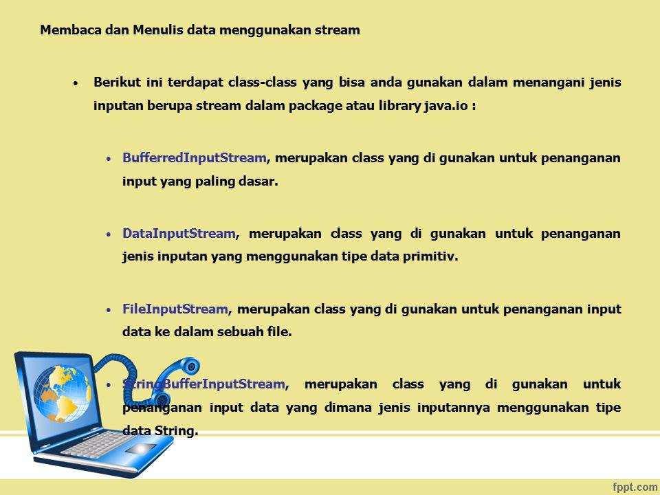 Membaca dan Menulis data menggunakan stream Berikut ini terdapat class-class yang bisa anda gunakan dalam menangani jenis inputan berupa stream dalam