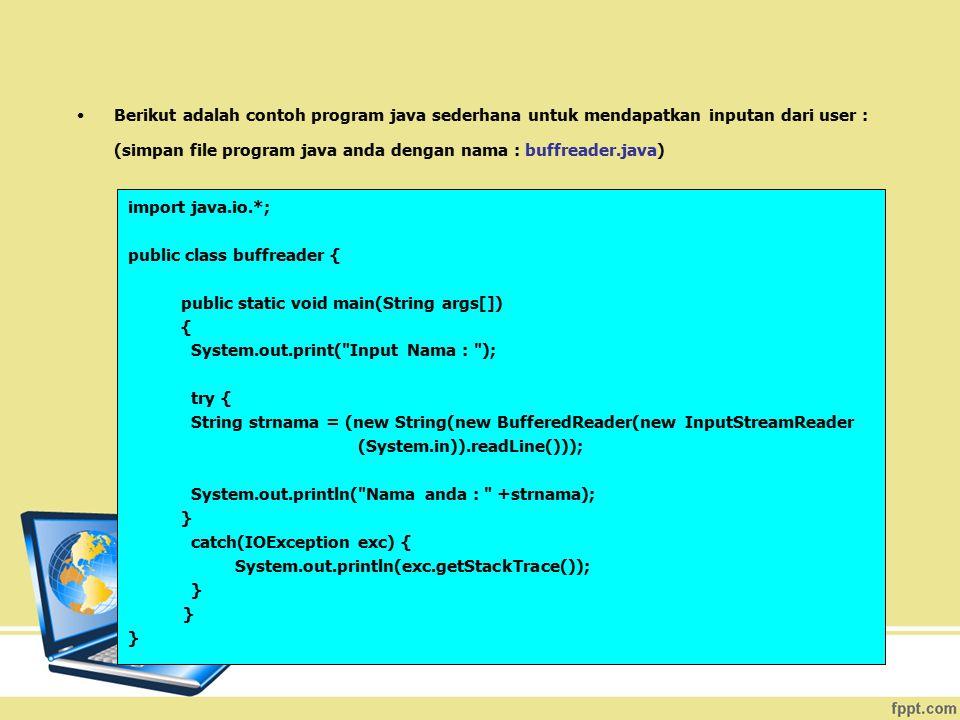 Penjelasan program buffreader.java : Dalam program untuk mendapatkan inputan dari user ini sebenarnya kita menggunakan 3 sub class yang ada pada java.io, yaitu : class BufferedReader, class InputSreamReader, dan class IOException.