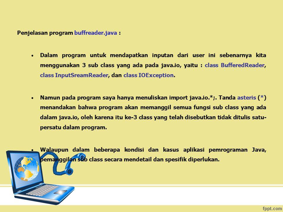 Penjelasan program buffreader.java : Dalam program untuk mendapatkan inputan dari user ini sebenarnya kita menggunakan 3 sub class yang ada pada java.
