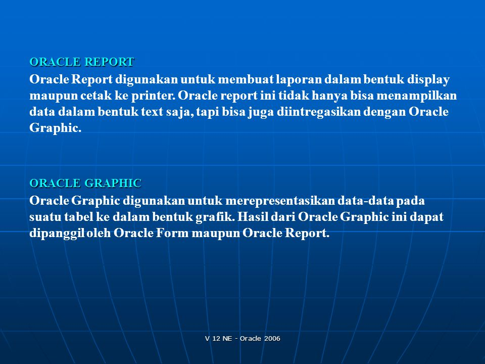 V 12 NE - Oracle 2006 ORACLE REPORT Oracle Report digunakan untuk membuat laporan dalam bentuk display maupun cetak ke printer. Oracle report ini tida