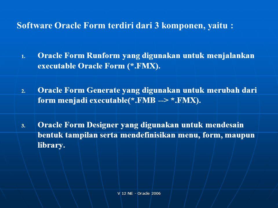 V 12 NE - Oracle 2006 1. 1. Oracle Form Runform yang digunakan untuk menjalankan executable Oracle Form (*.FMX). 2. 2. Oracle Form Generate yang digun