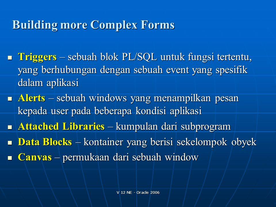 V 12 NE - Oracle 2006 Building more Complex Forms Triggers – sebuah blok PL/SQL untuk fungsi tertentu, yang berhubungan dengan sebuah event yang spesi