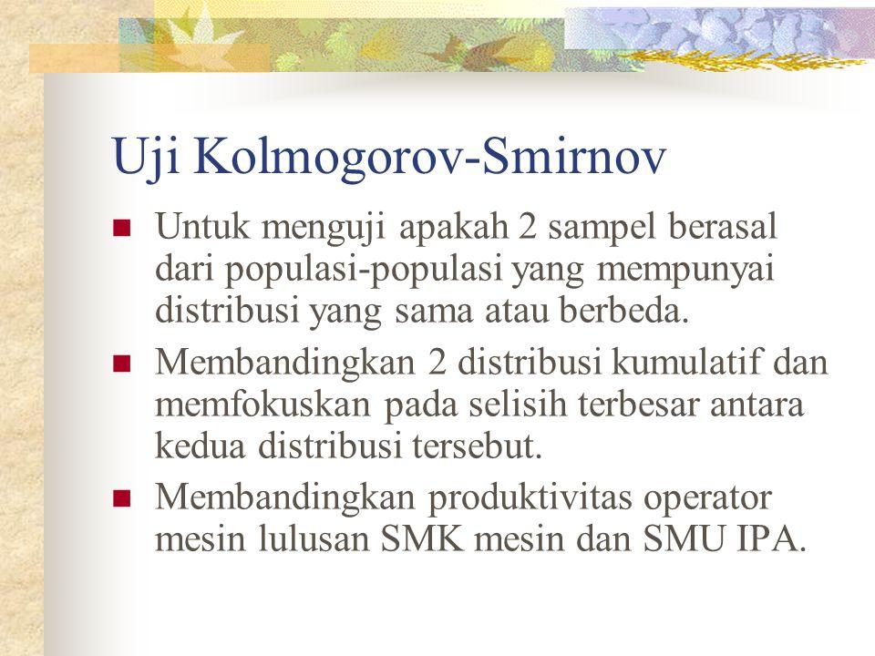 Uji Kolmogorov-Smirnov Untuk menguji apakah 2 sampel berasal dari populasi-populasi yang mempunyai distribusi yang sama atau berbeda.