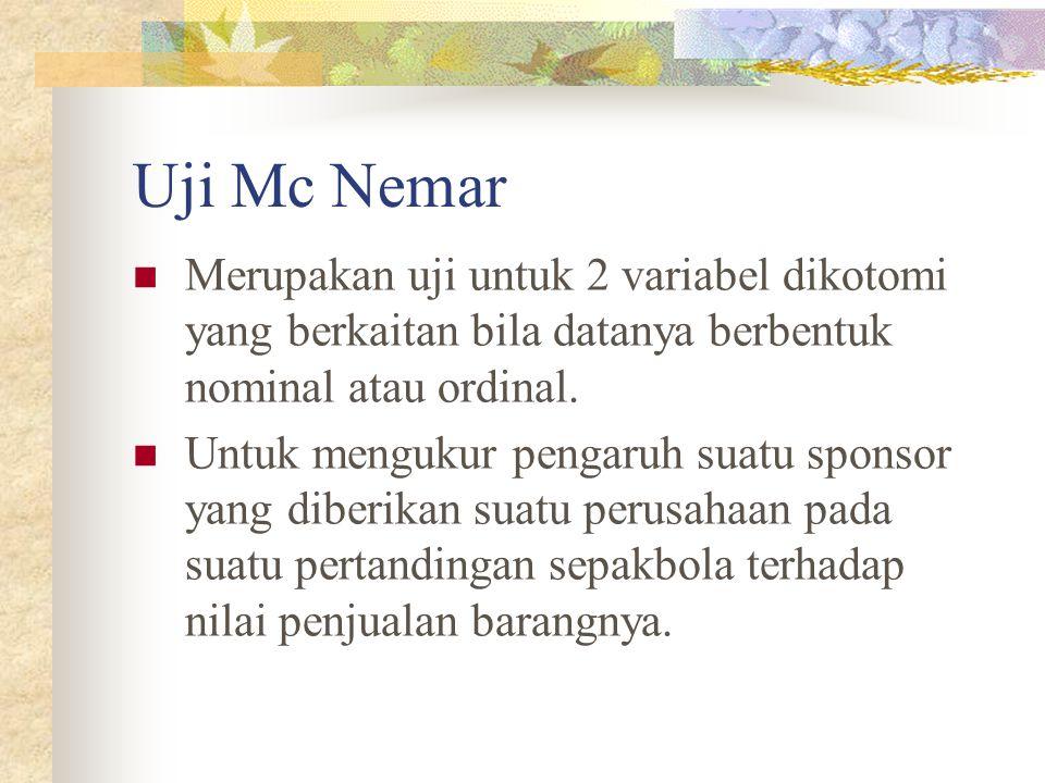 Uji Mc Nemar Merupakan uji untuk 2 variabel dikotomi yang berkaitan bila datanya berbentuk nominal atau ordinal.