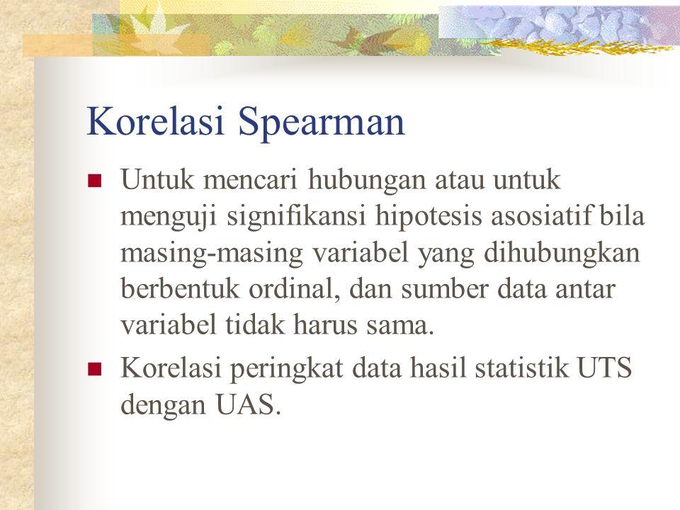 Korelasi Spearman Untuk mencari hubungan atau untuk menguji signifikansi hipotesis asosiatif bila masing-masing variabel yang dihubungkan berbentuk ordinal, dan sumber data antar variabel tidak harus sama.
