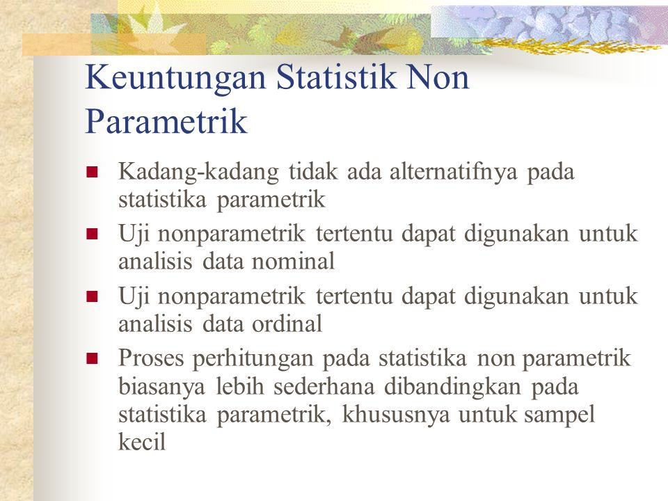 Keuntungan Statistik Non Parametrik Kadang-kadang tidak ada alternatifnya pada statistika parametrik Uji nonparametrik tertentu dapat digunakan untuk analisis data nominal Uji nonparametrik tertentu dapat digunakan untuk analisis data ordinal Proses perhitungan pada statistika non parametrik biasanya lebih sederhana dibandingkan pada statistika parametrik, khususnya untuk sampel kecil