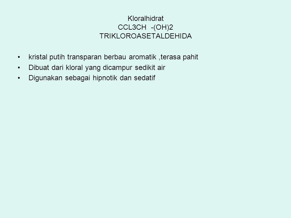 Kloralhidrat CCL3CH -(OH)2 TRIKLOROASETALDEHIDA kristal putih transparan berbau aromatik,terasa pahit Dibuat dari kloral yang dicampur sedikit air Dig