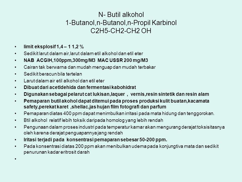 N- Butil alkohol 1-Butanol,n-Butanol,n-Propil Karbinol C2H5-CH2-CH2 OH limit eksplosif 1,4 – 1 1,2 % Sedikit larut dalam air,larut dalam etil alkohol