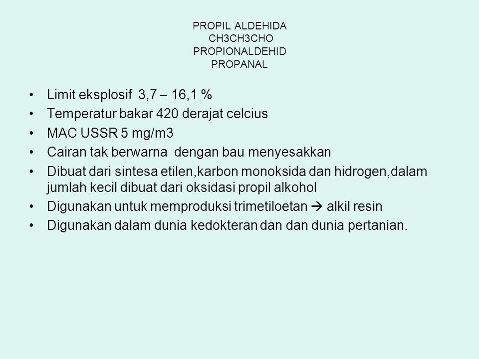 PROPIL ALDEHIDA CH3CH3CHO PROPIONALDEHID PROPANAL Limit eksplosif 3,7 – 16,1 % Temperatur bakar 420 derajat celcius MAC USSR 5 mg/m3 Cairan tak berwar