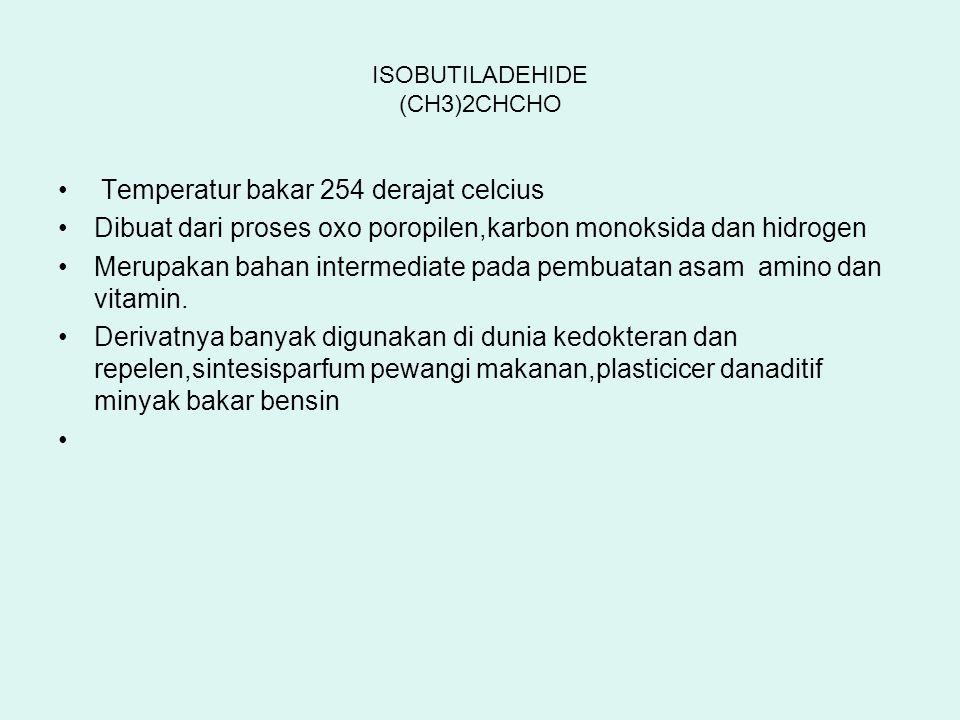 ISOBUTILADEHIDE (CH3)2CHCHO Temperatur bakar 254 derajat celcius Dibuat dari proses oxo poropilen,karbon monoksida dan hidrogen Merupakan bahan interm