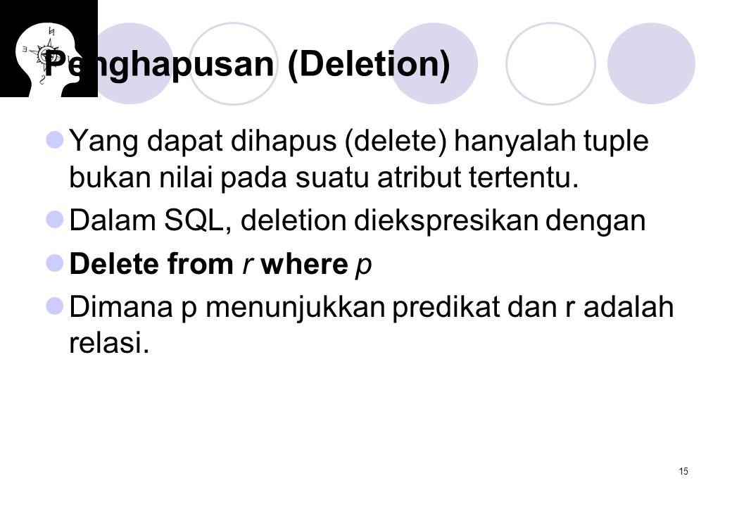 15 Penghapusan (Deletion) Yang dapat dihapus (delete) hanyalah tuple bukan nilai pada suatu atribut tertentu. Dalam SQL, deletion diekspresikan dengan
