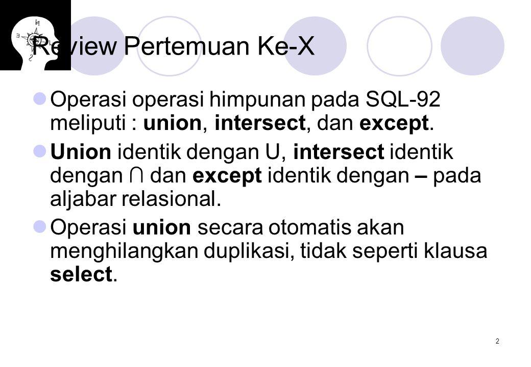 2 Review Pertemuan Ke-X Operasi operasi himpunan pada SQL-92 meliputi : union, intersect, dan except. Union identik dengan U, intersect identik dengan