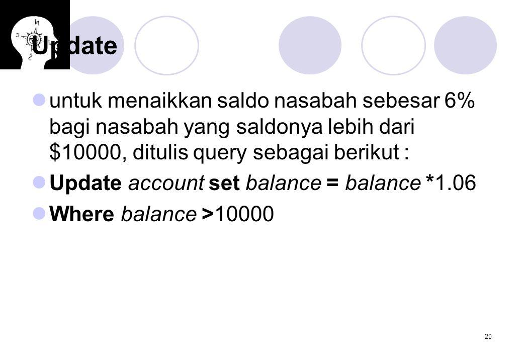 20 Update untuk menaikkan saldo nasabah sebesar 6% bagi nasabah yang saldonya lebih dari $10000, ditulis query sebagai berikut : Update account set ba