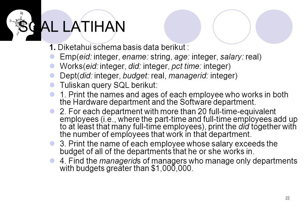 22 SOAL LATIHAN 1. Diketahui schema basis data berikut : Emp(eid: integer, ename: string, age: integer, salary: real) Works(eid: integer, did: integer