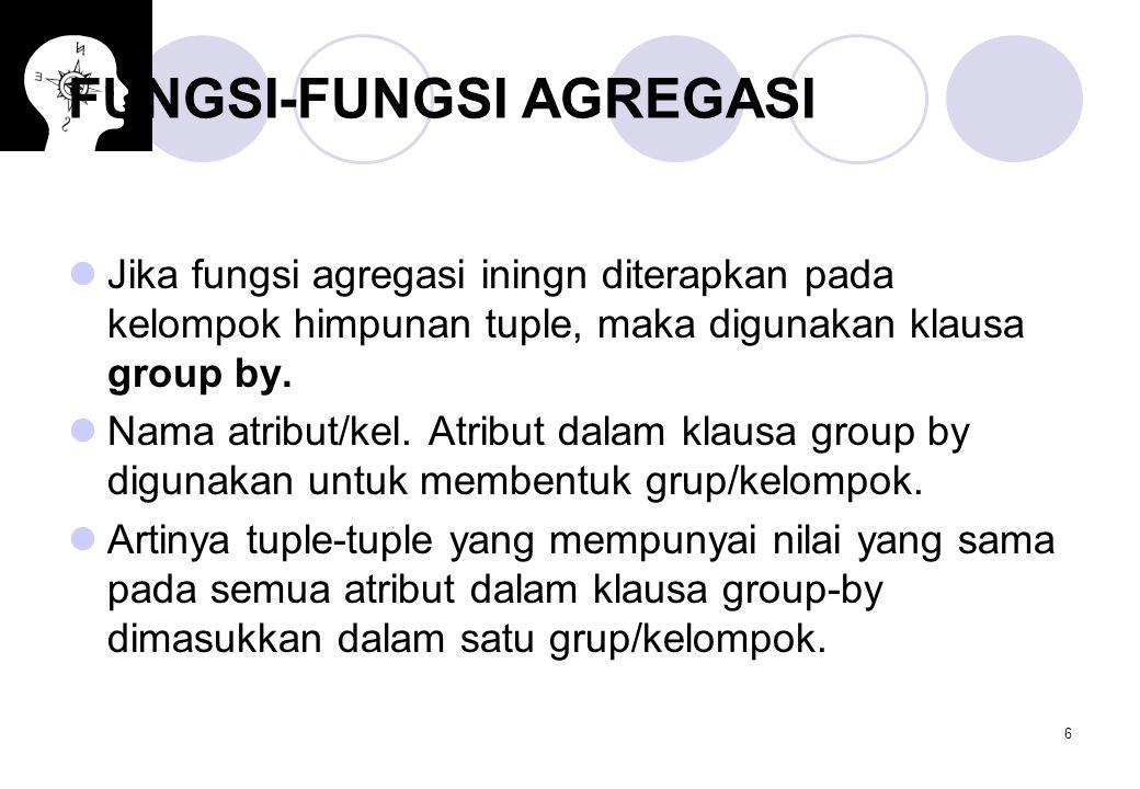 6 FUNGSI-FUNGSI AGREGASI Jika fungsi agregasi iningn diterapkan pada kelompok himpunan tuple, maka digunakan klausa group by. Nama atribut/kel. Atribu