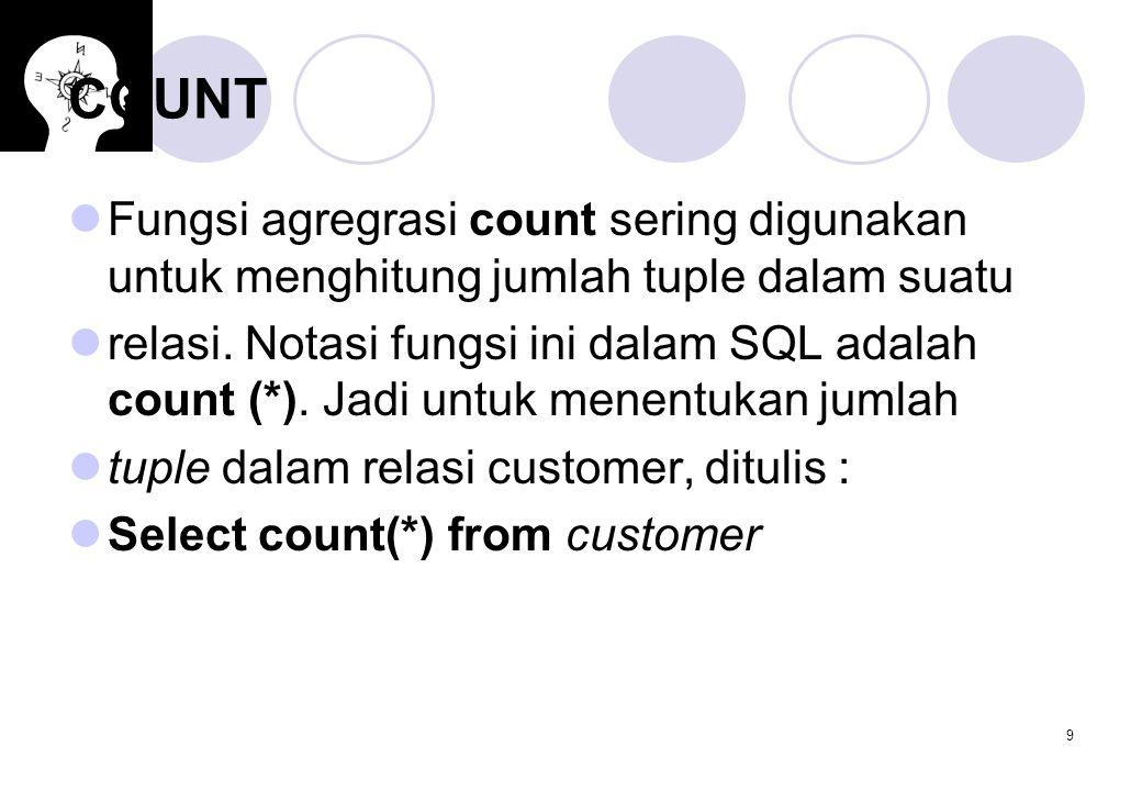 9 COUNT Fungsi agregrasi count sering digunakan untuk menghitung jumlah tuple dalam suatu relasi. Notasi fungsi ini dalam SQL adalah count (*). Jadi u