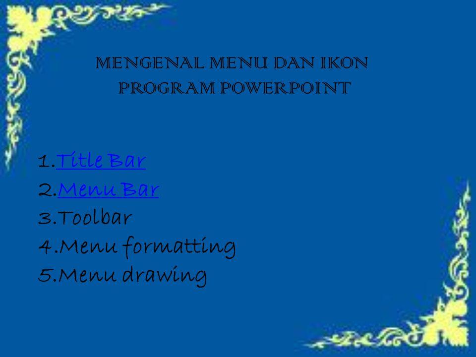MENGENAL MENU DAN IKON PROGRAM POWERPOINT 1.TTitle Bar 2.MMenu Bar 3.Toolbar 4.Menu formatting 5.Menu drawing