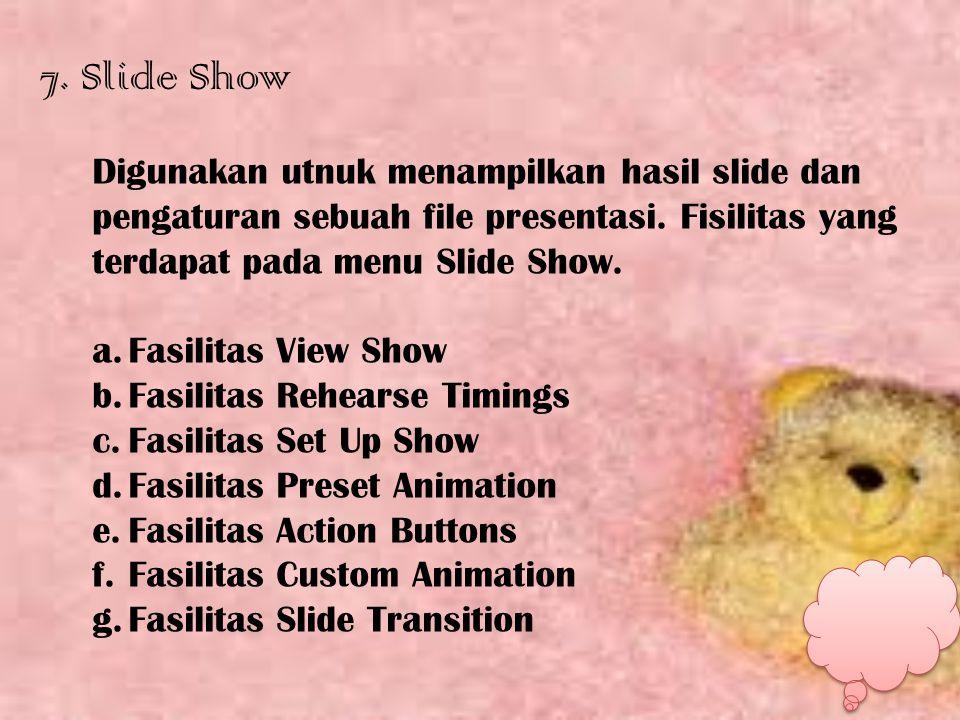 7. Slide Show Digunakan utnuk menampilkan hasil slide dan pengaturan sebuah file presentasi. Fisilitas yang terdapat pada menu Slide Show. a.Fasilitas