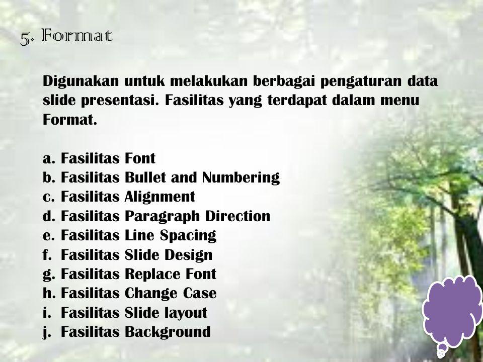 5. Format Digunakan untuk melakukan berbagai pengaturan data slide presentasi. Fasilitas yang terdapat dalam menu Format. a.Fasilitas Font b.Fasilitas